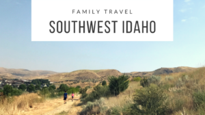 Travel with Kids to Southwest Idaho | Must See Sites | Places to Play